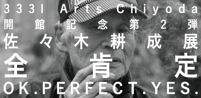 3331 Arts Chiyoda 開館記念 第2弾 佐々木耕成展「全肯定/OK. PERFECT. YES.」