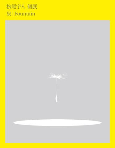 松尾宇人 個展  [ 泉 Fountain ]