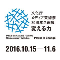 文化庁メディア芸術祭20周年企画展―変える力