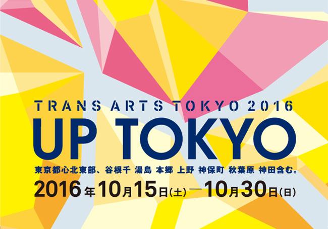 TRANS ARTS TOKYO 2016 UP TOKYO 東京都心北東部、谷根千 湯島 本郷 上野 神保町 秋葉原 神田含む。