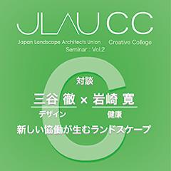 JLAU  Creative College Seminar vol.2 三谷徹×岩崎寛「新しい協働が生むランドスケープ」